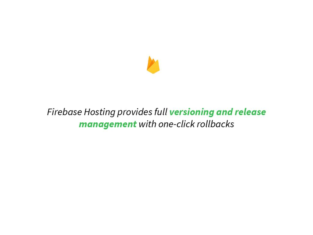 Firebase Hosting provides full versioning and r...