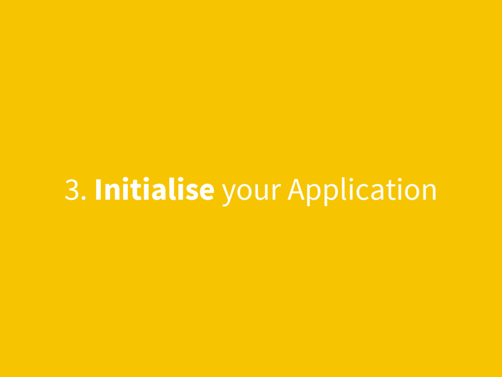 3. Initialise your Application