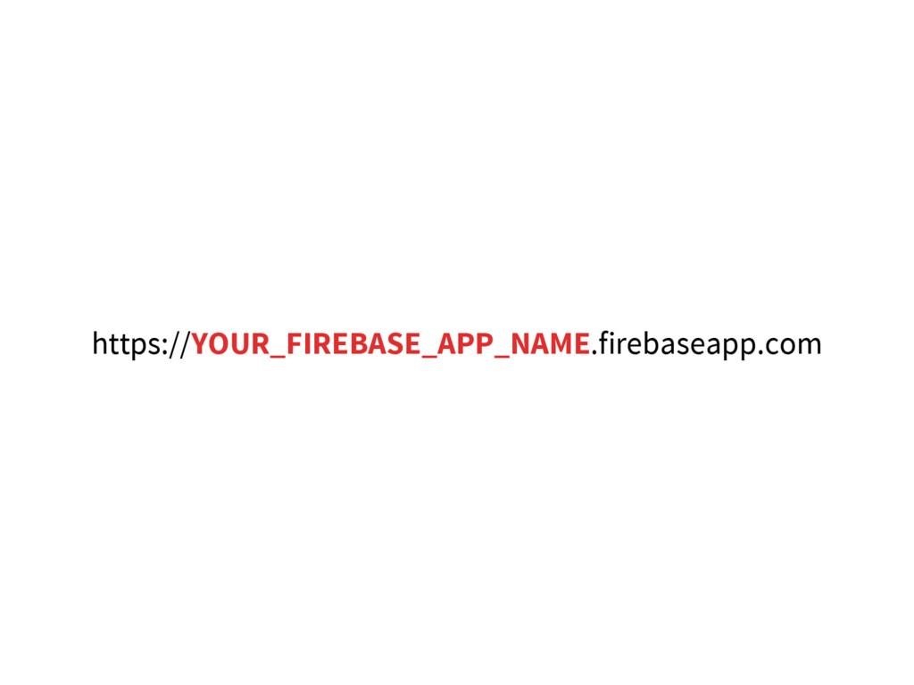 https://YOUR_FIREBASE_APP_NAME.firebaseapp.com