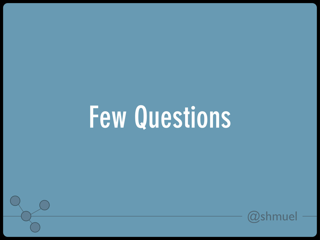 @shmuel Few Questions