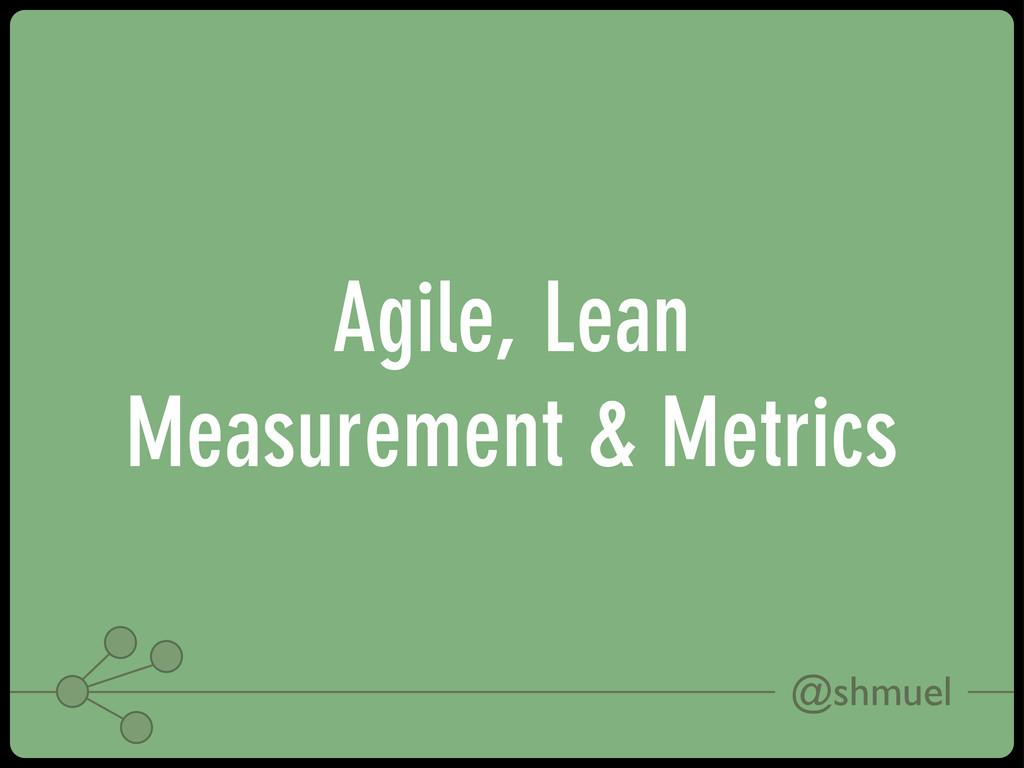 @shmuel Agile, Lean Measurement & Metrics