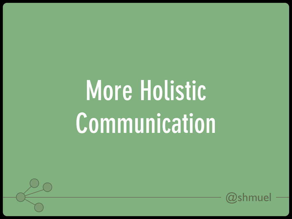 @shmuel More Holistic Communication