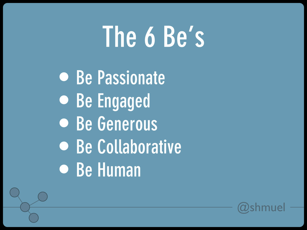 @shmuel The 6 Be's • Be Passionate • Be Engaged...