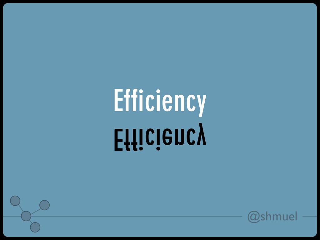 @shmuel Efficiency Efficiency
