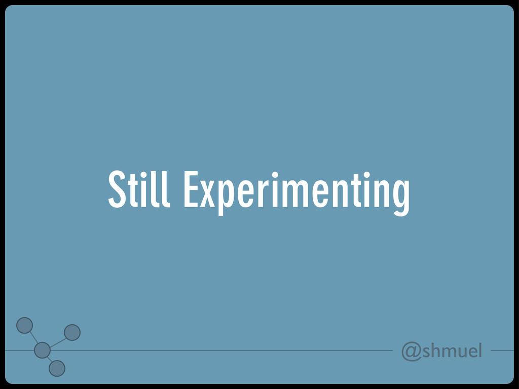 @shmuel Still Experimenting
