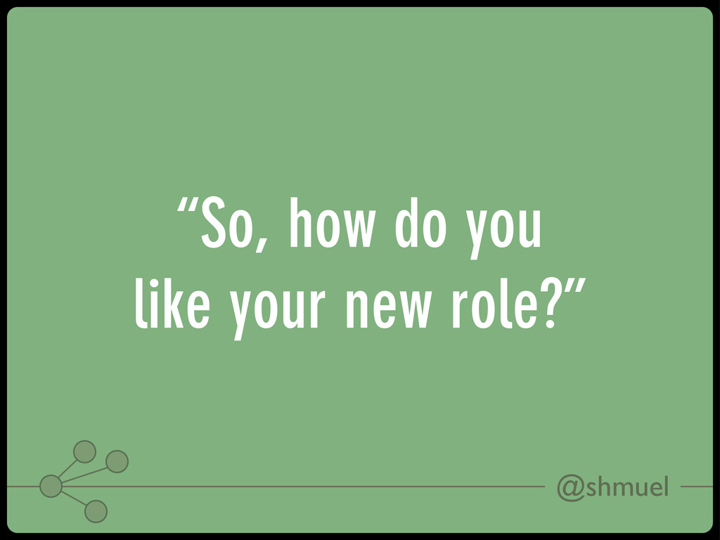 "@shmuel ""So, how do you like your new role?"""