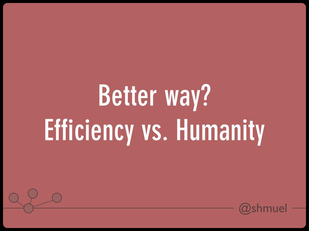 @shmuel Better way? Efficiency vs. Humanity