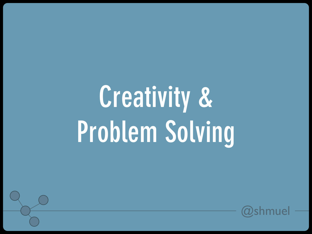 @shmuel Creativity & Problem Solving
