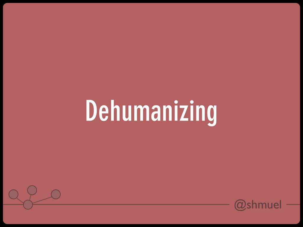 @shmuel Dehumanizing