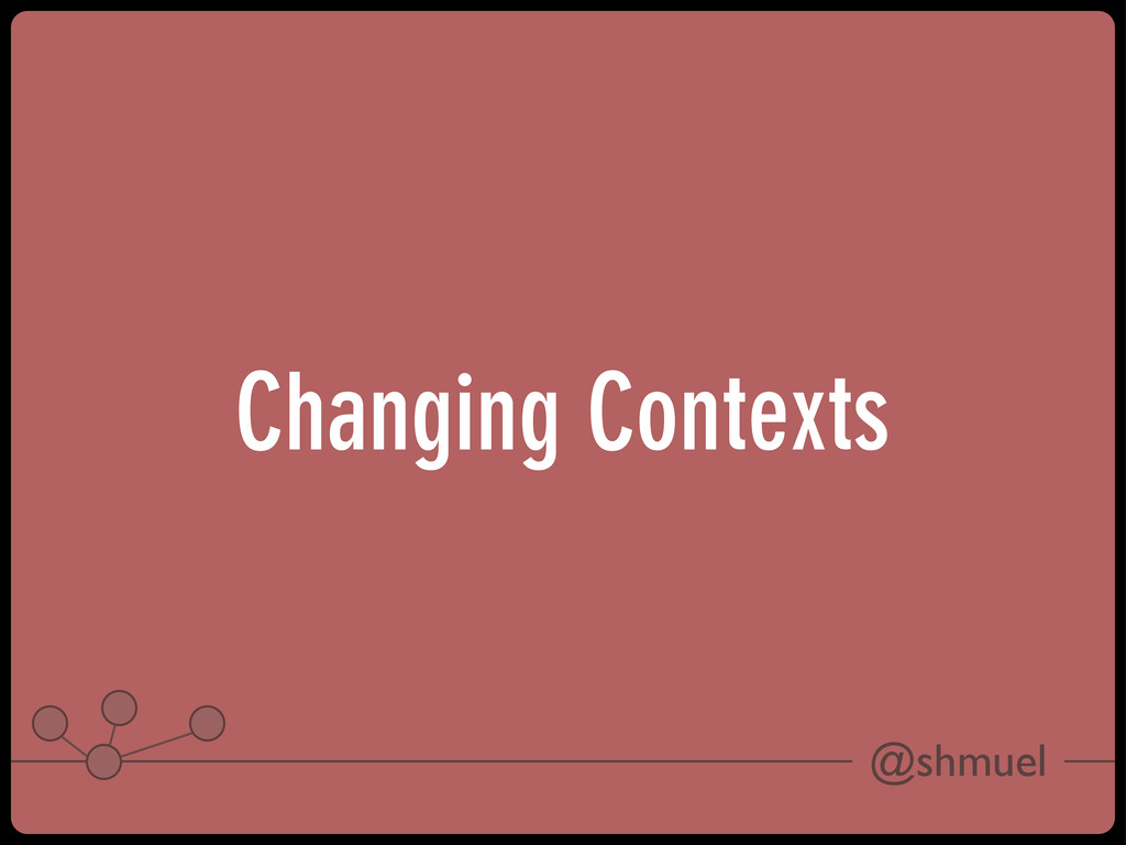 @shmuel Changing Contexts