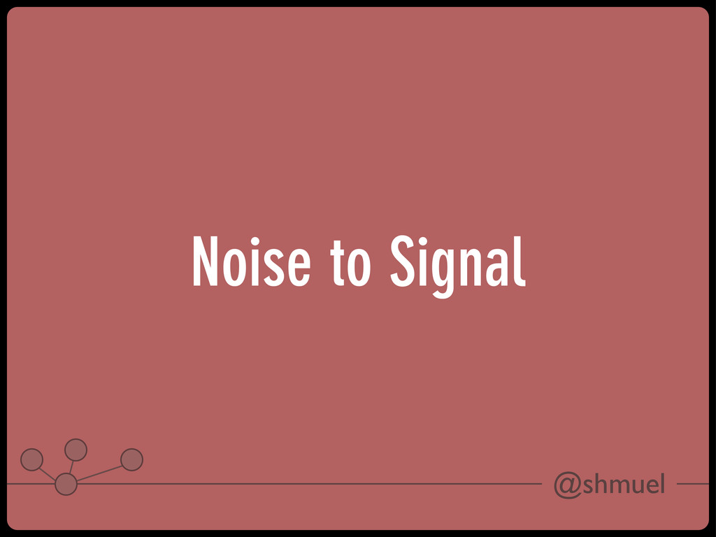 @shmuel Noise to Signal