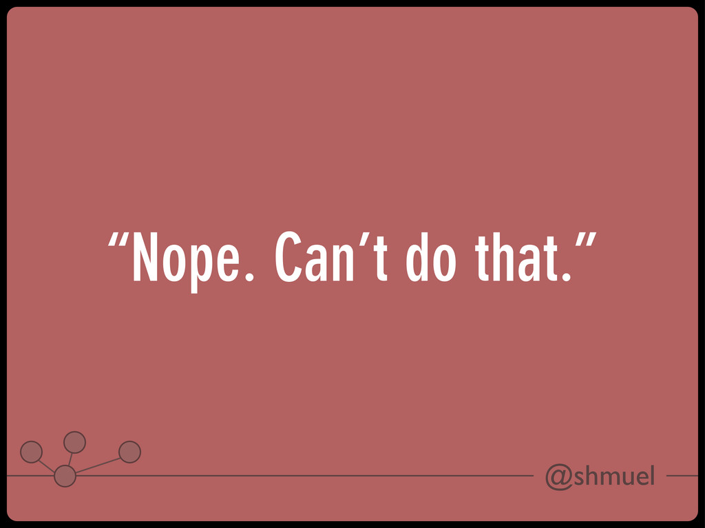 """@shmuel """"Nope. Can't do that."""""""