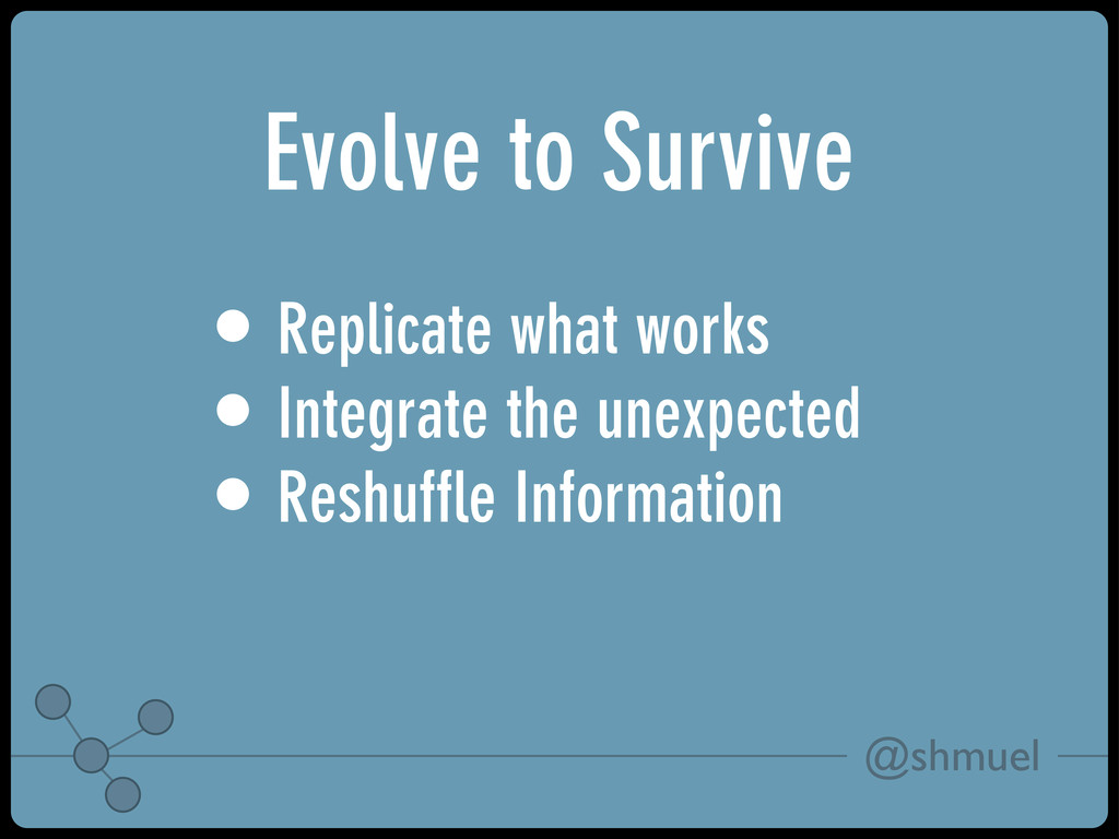 @shmuel Evolve to Survive • Replicate what work...
