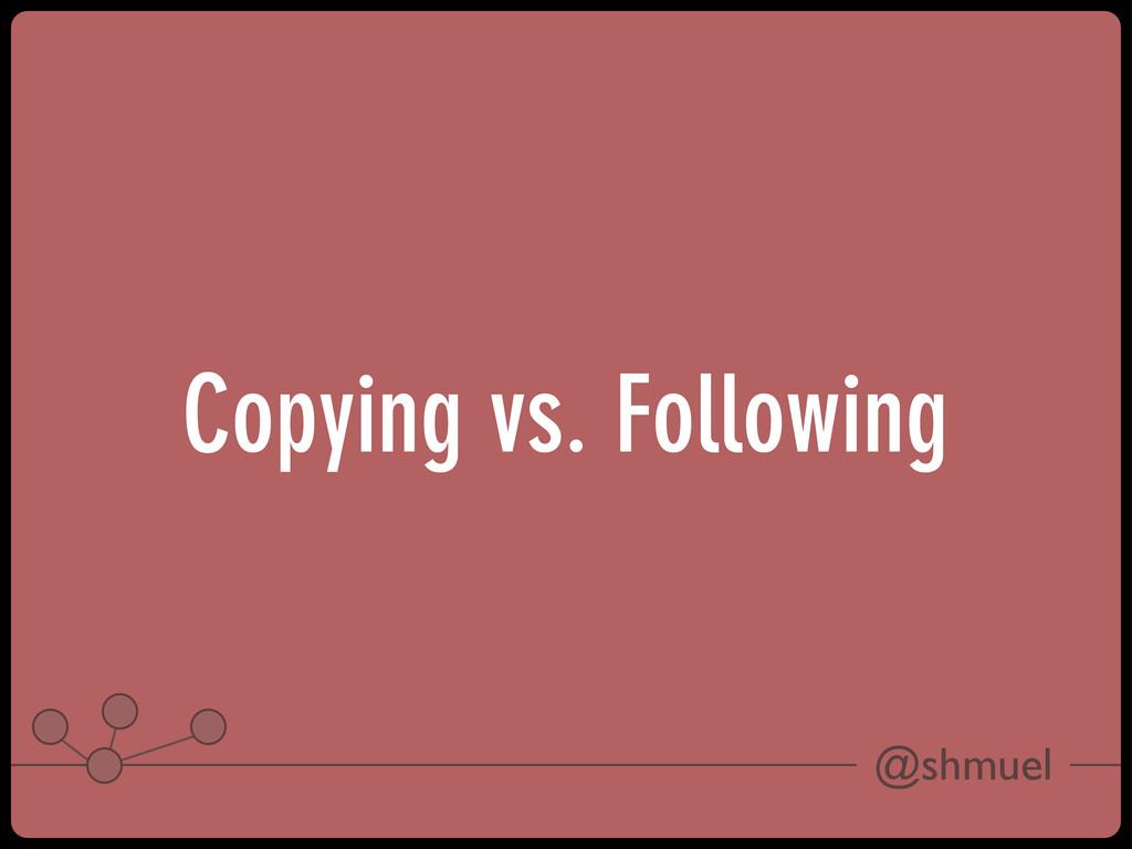 @shmuel Copying vs. Following