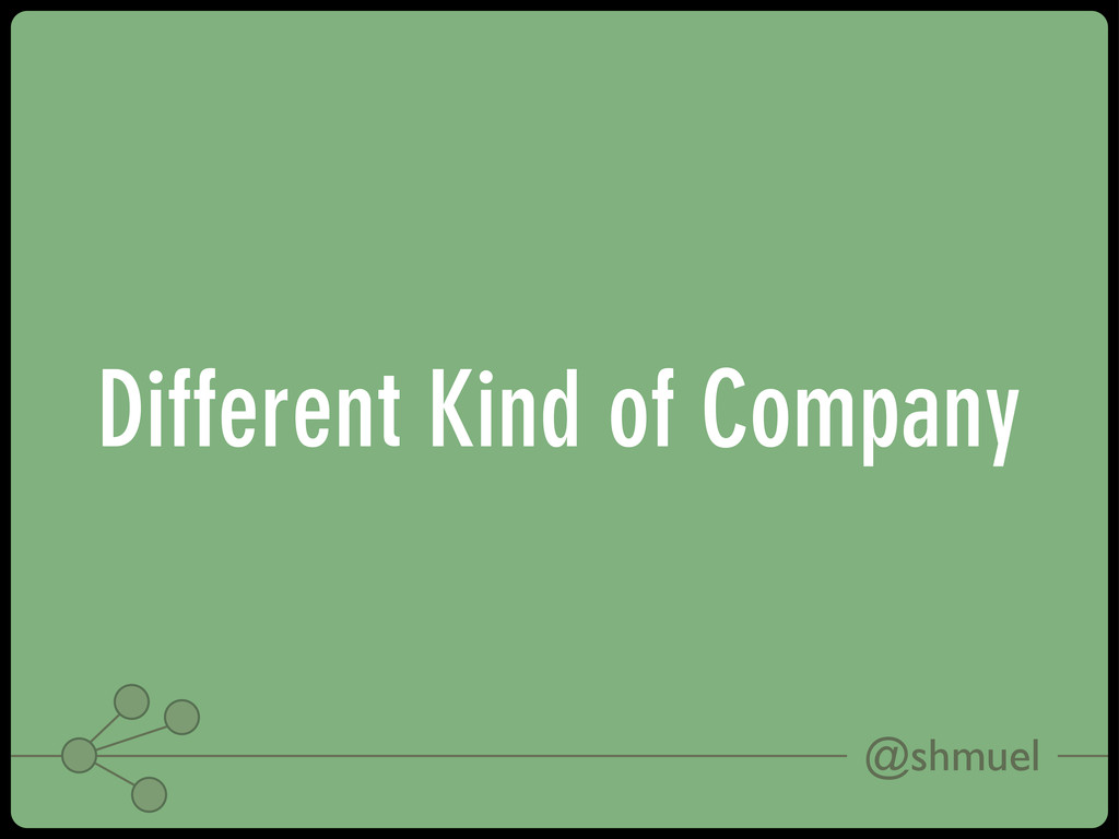 @shmuel Different Kind of Company