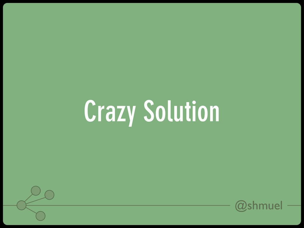 @shmuel Crazy Solution