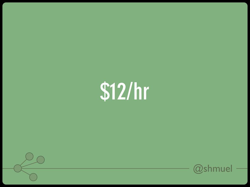 @shmuel $12/hr