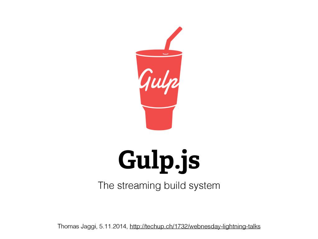 Gulp.js The streaming build system Thomas Jaggi...