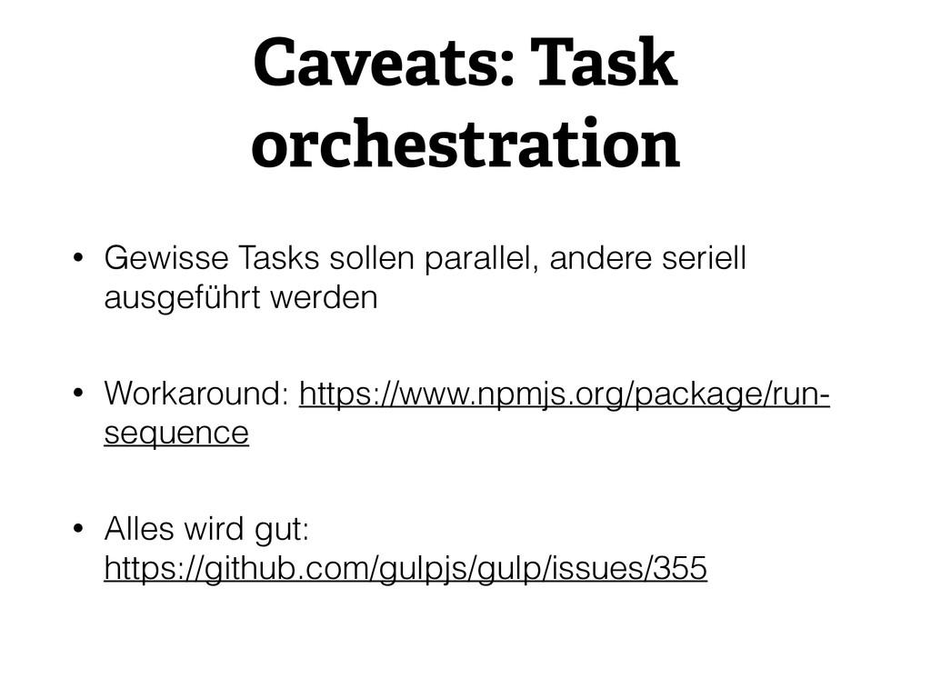 Caveats: Task orchestration • Gewisse Tasks sol...
