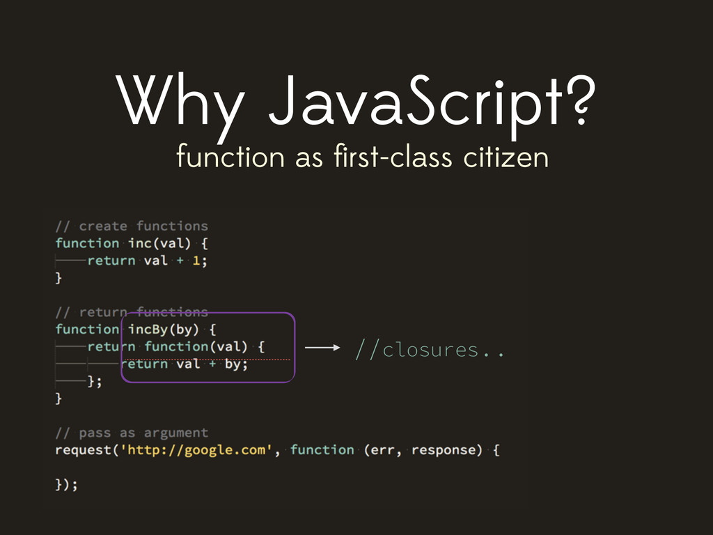 Why JavaScript? function as first-class citizen ...