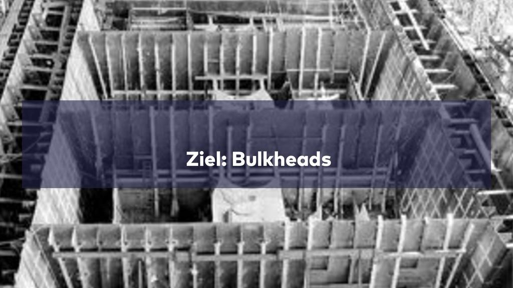 Ziel: Bulkheads