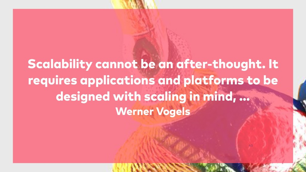 45 Scalability cannot be an after-thought. It r...