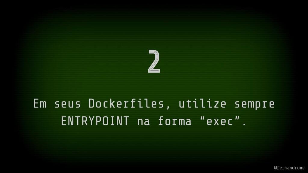 2 Em seus Dockerfiles, utilize sempre ENTRYPOINT...