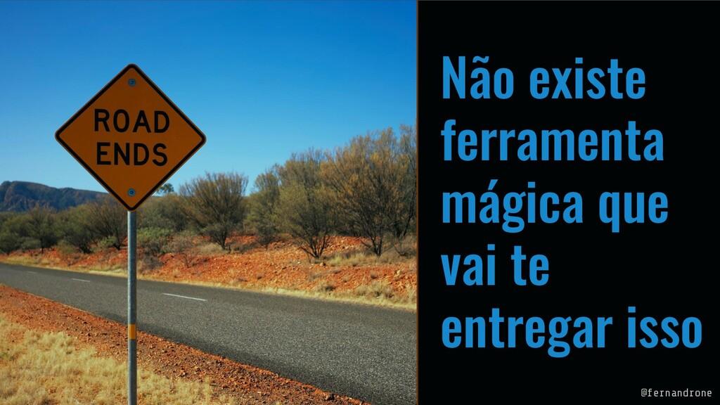 Não existe ferramenta mágica que vai te entrega...