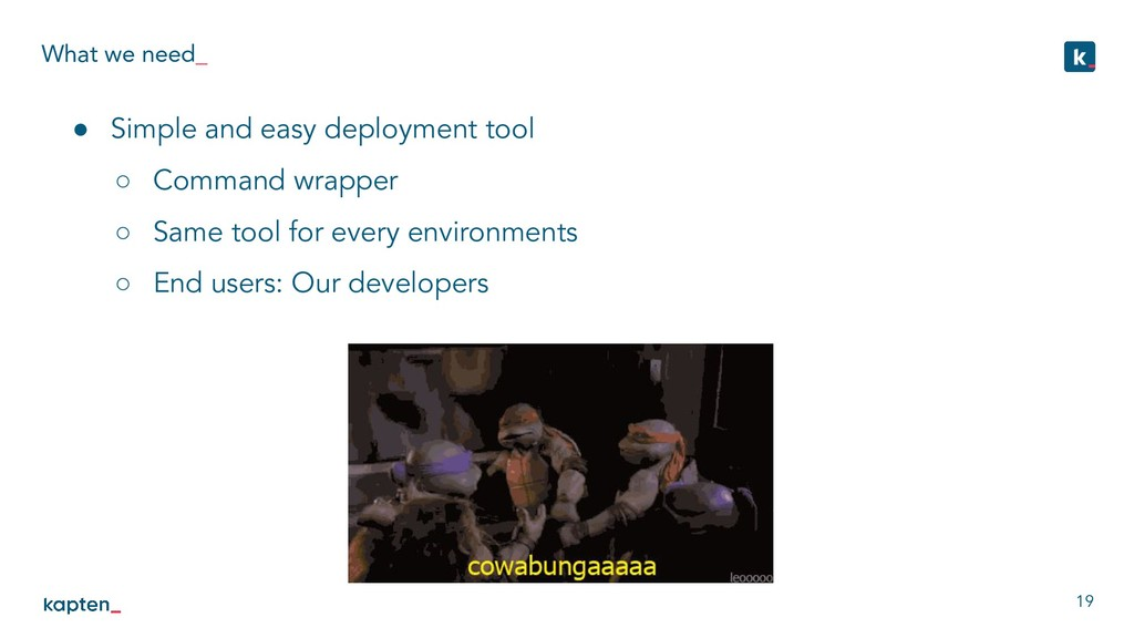 What we need_ 19 ● Simple and easy deployment t...