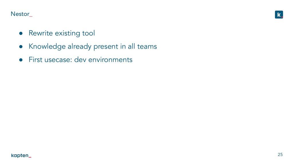 Nestor_ 25 ● Rewrite existing tool ● Knowledge ...