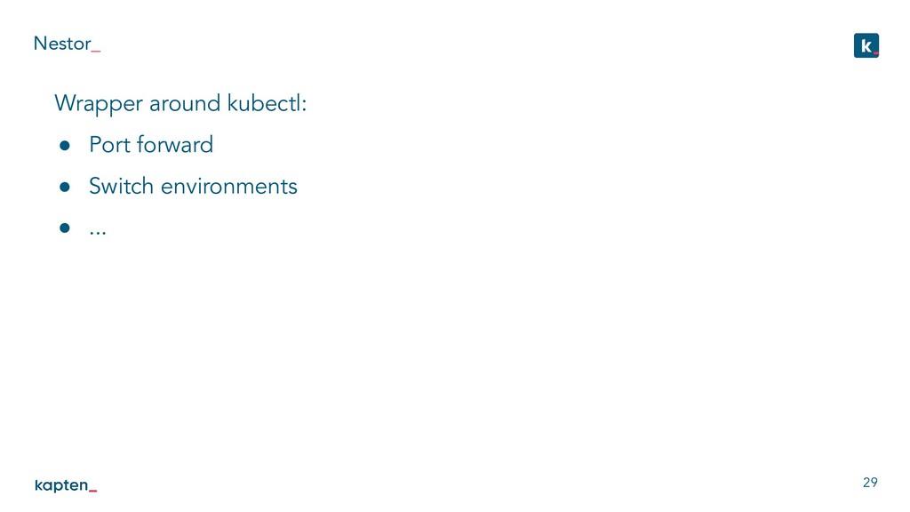 Nestor_ 29 Wrapper around kubectl: ● Port forwa...