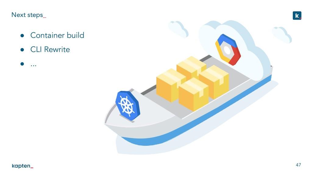Next steps_ 47 ● Container build ● CLI Rewrite ...
