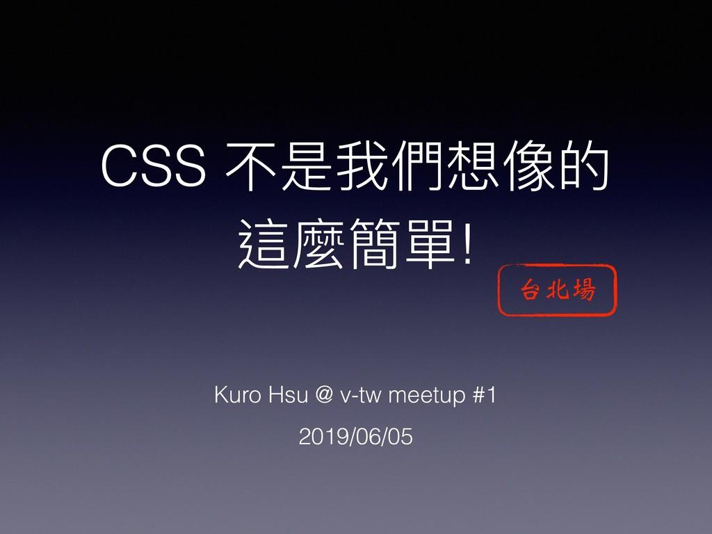 CSS 不是我們想像的 這麼簡單! Kuro Hsu @ v-tw meetup #1 201...