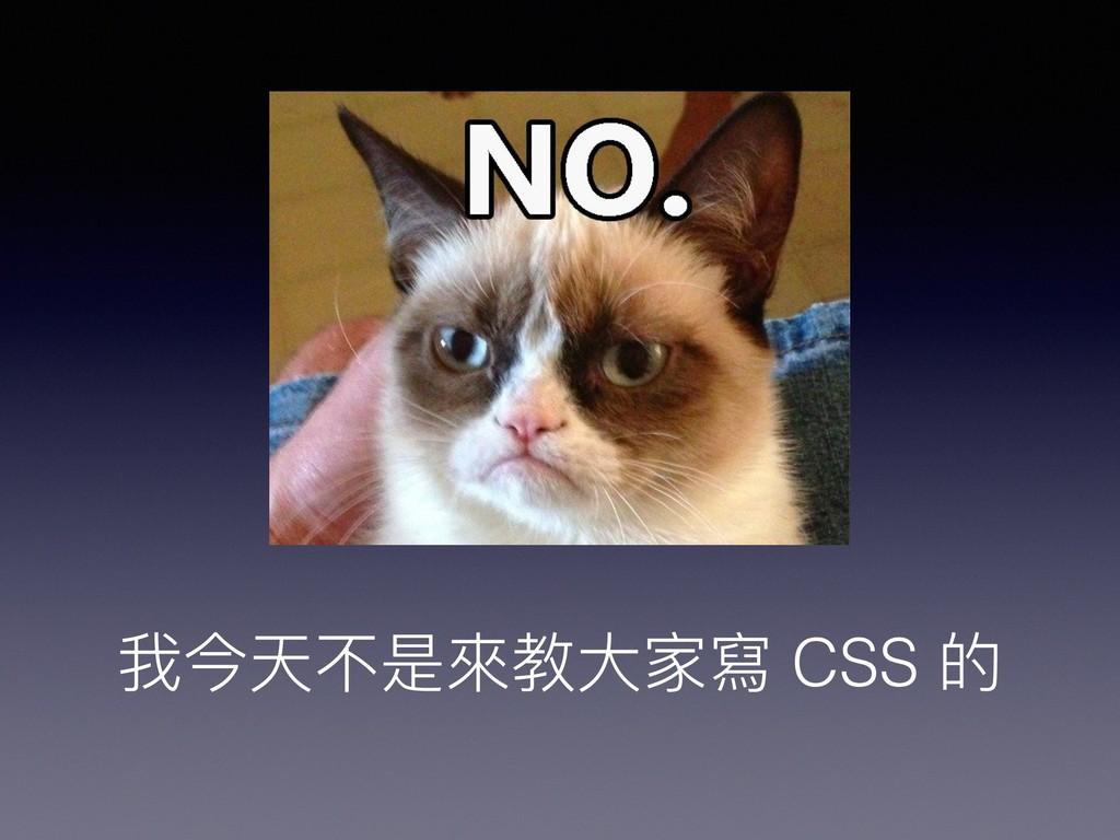 我今天不是來來教⼤大家寫 CSS 的