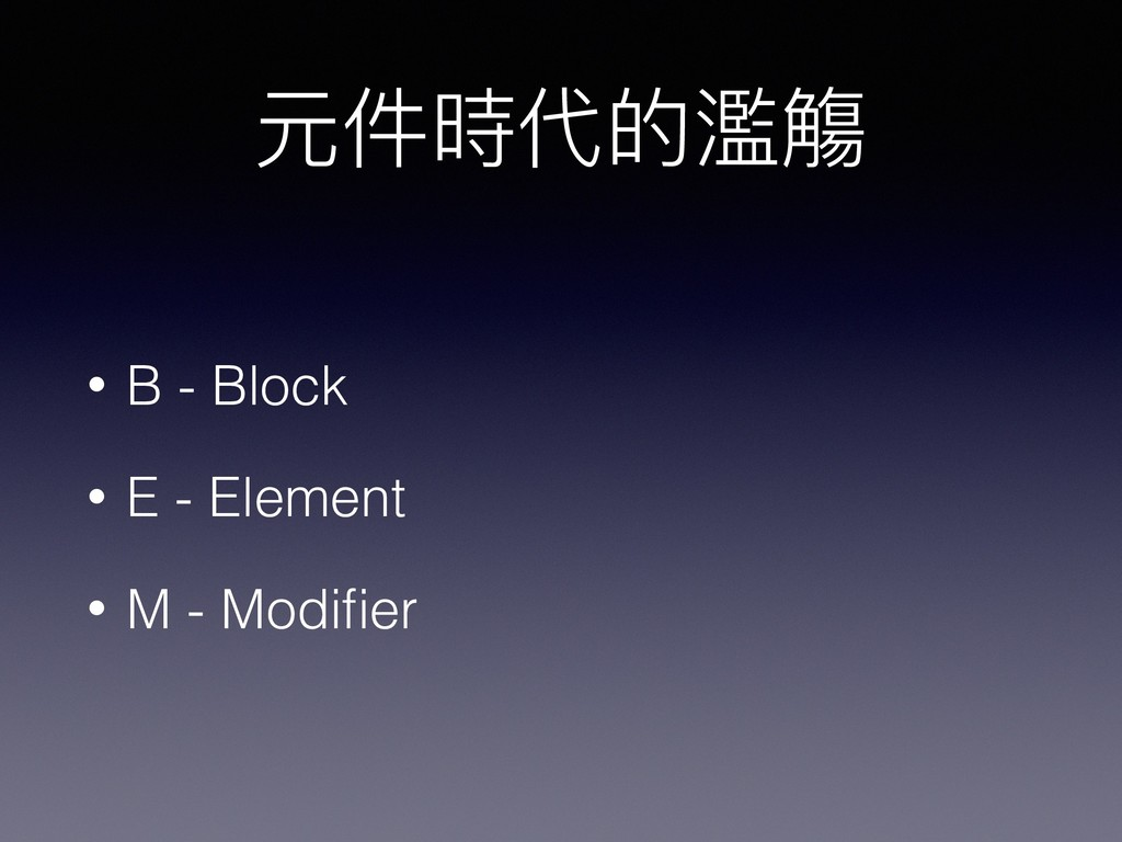 元件時代的濫濫觴 • B - Block • E - Element • M - Modifier