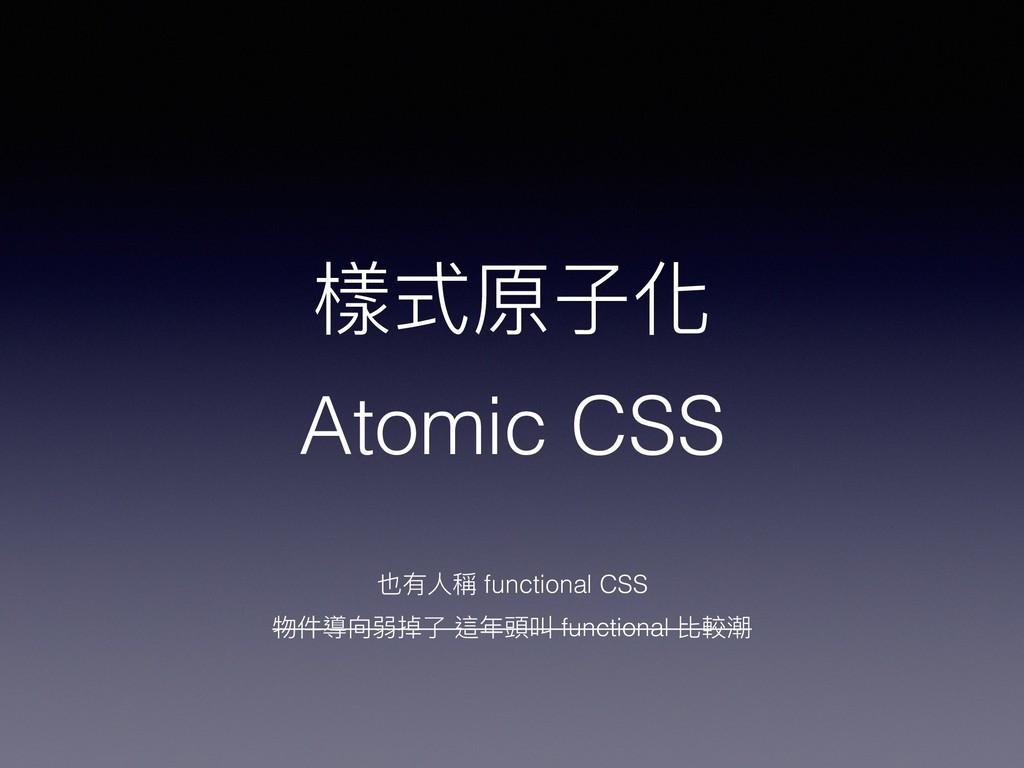 樣式原⼦子化 Atomic CSS 也有⼈人稱 functional CSS 物件導向弱掉了了...