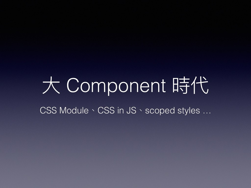 ⼤大 Component 時代 CSS Module、CSS in JS、scoped sty...