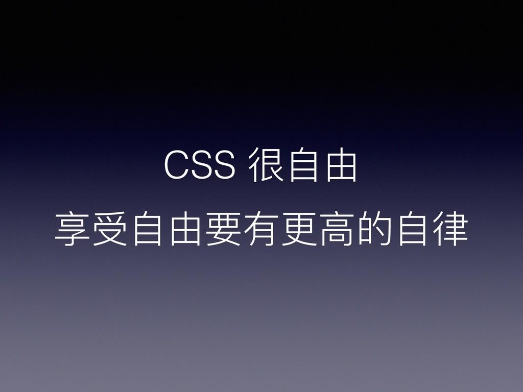 CSS 很⾃自由 享受⾃自由要有更更⾼高的⾃自律律