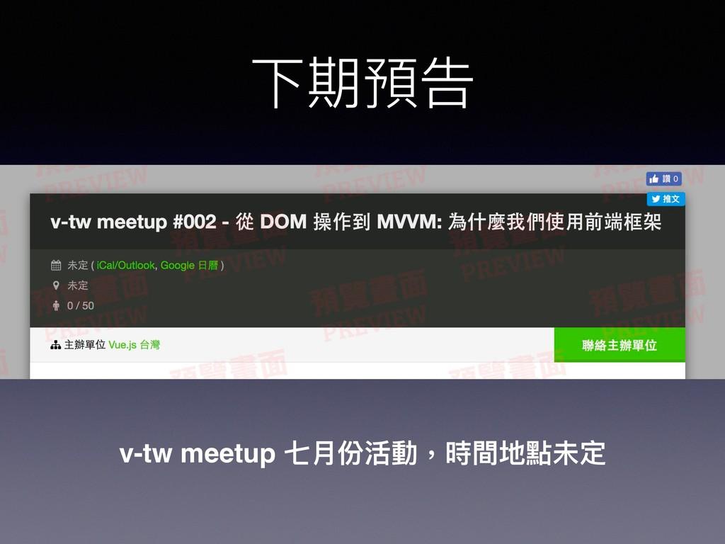 下期預告 v-tw meetup 七⽉月份活動,時間地點未定