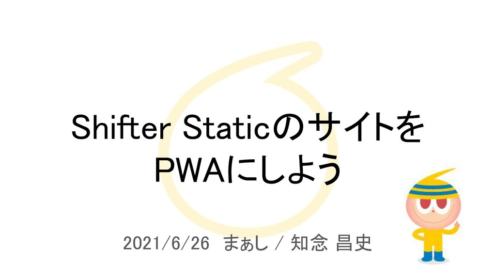 Shifter Staticのサイトを PWAにしよう 2021/6/26 まぁし / 知...