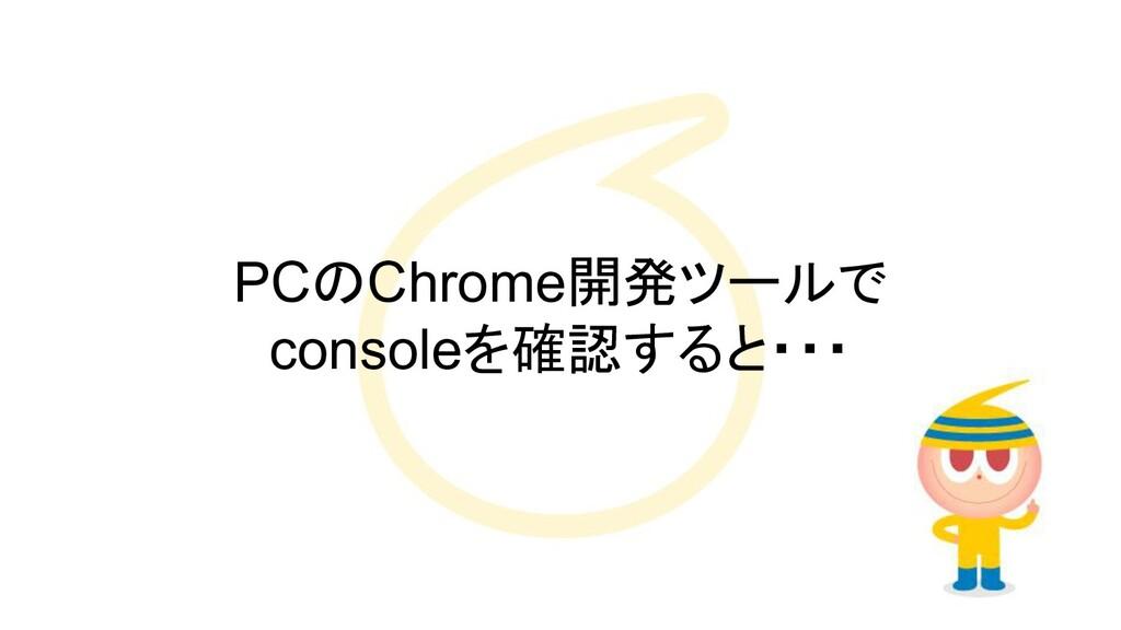PCのChrome開発ツールで consoleを確認すると・・・