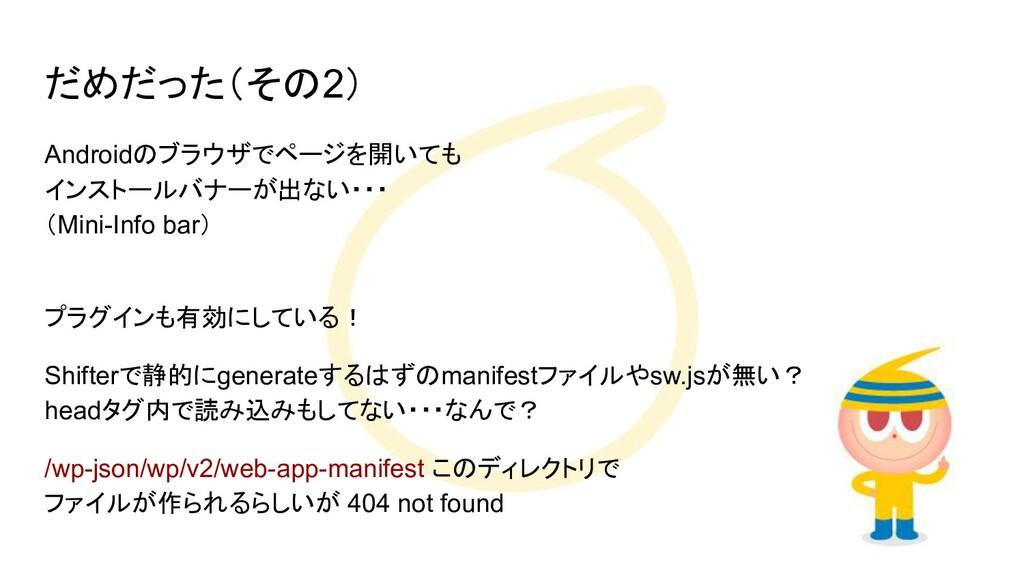 だめだった(その2) Androidのブラウザでページを開いても インストールバナーが出ない・...