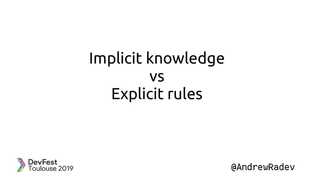 @AndrewRadev Implicit knowledge vs Explicit rul...