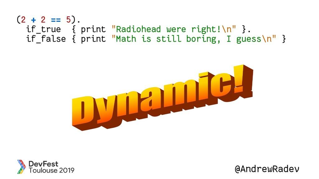 "@AndrewRadev (2 + 2 == 5). if_true { print ""Rad..."
