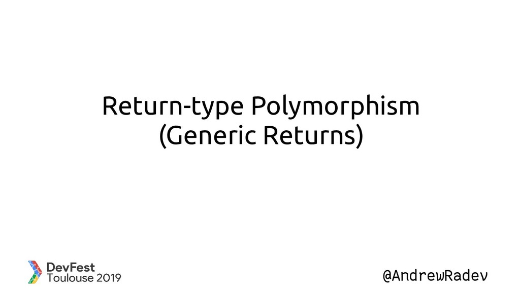 @AndrewRadev Return-type Polymorphism (Generic ...