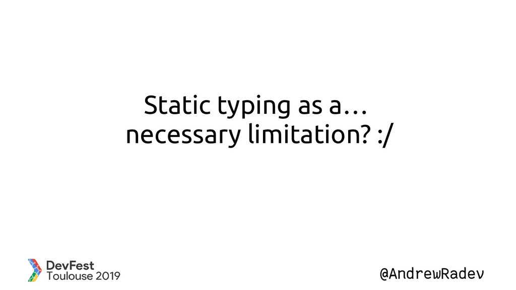 @AndrewRadev Static typing as a… necessary limi...