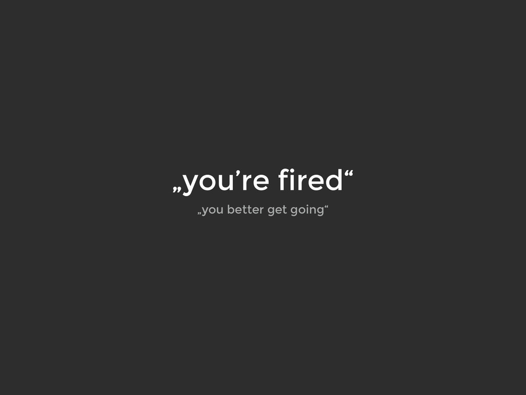 """""""you're fired"""" """"you better get going"""""""
