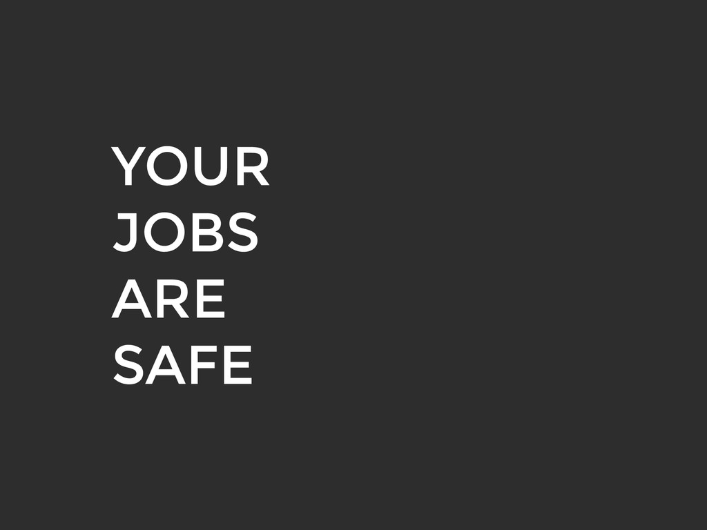 YOUR JOBS ARE SAFE