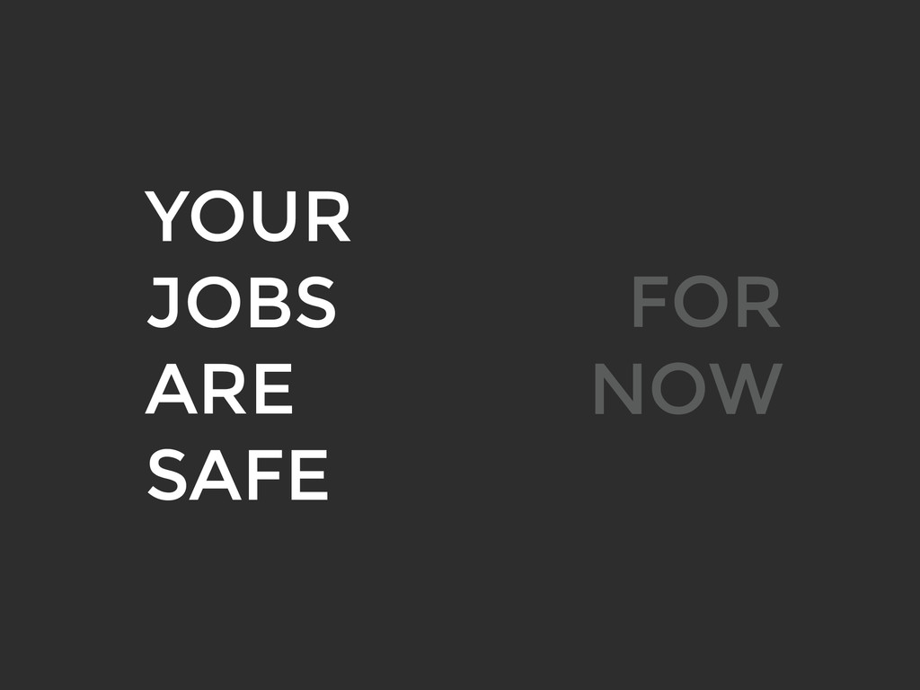 YOUR JOBS ARE SAFE FOR NOW