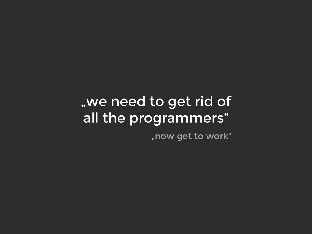 """""""we need to get rid of all the programmers"""" """"no..."""